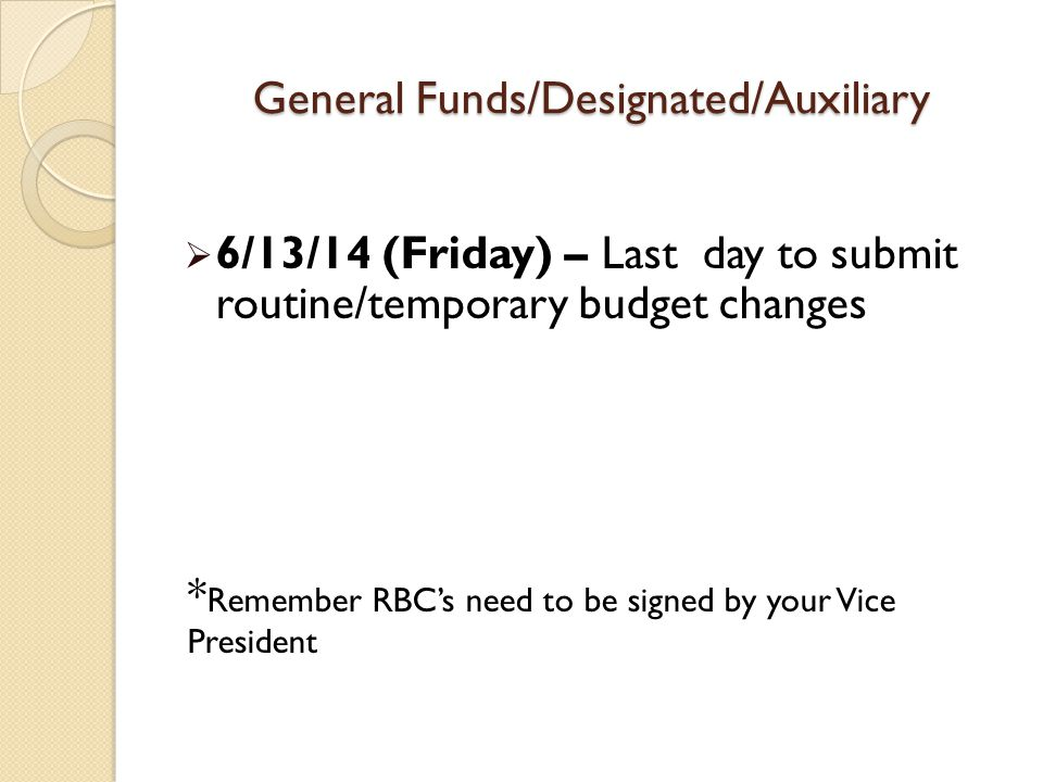 General Funds/Designated/Auxiliary  6/13/14 (Friday) – Last day to submit routine/temporary budget changes * Remember RBC's need to be signed by your Vice President