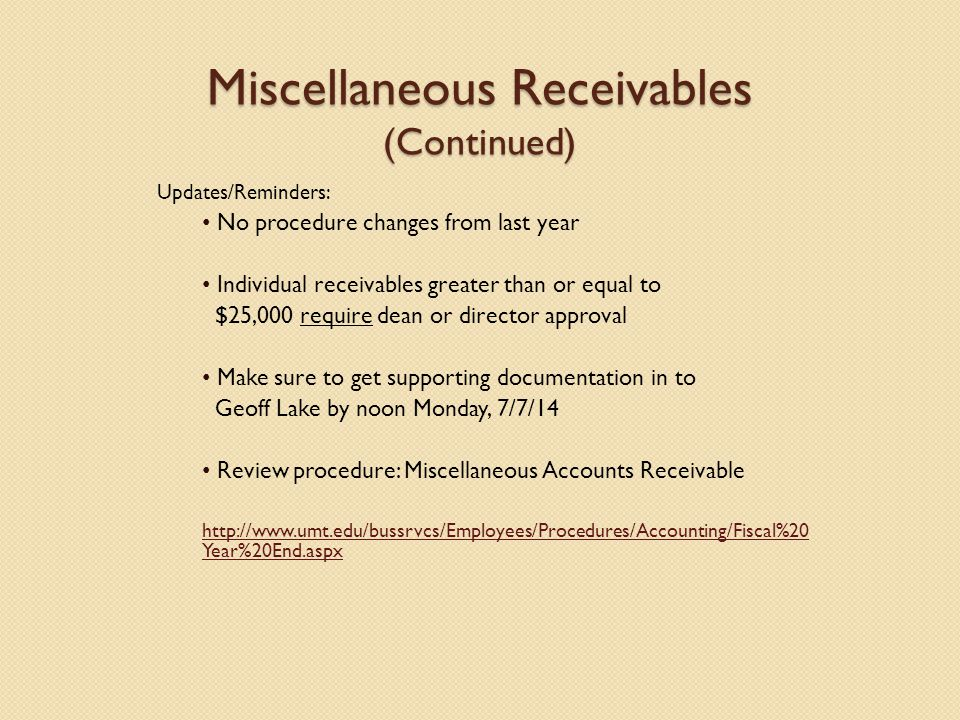Miscellaneous Receivables (Continued) Updates/Reminders: No procedure changes from last year Individual receivables greater than or equal to $25,000 require dean or director approval Make sure to get supporting documentation in to Geoff Lake by noon Monday, 7/7/14 Review procedure: Miscellaneous Accounts Receivable http://www.umt.edu/bussrvcs/Employees/Procedures/Accounting/Fiscal%20 Year%20End.aspx