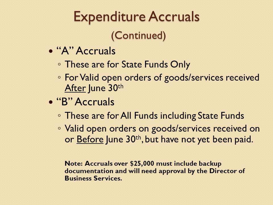 Expenditure Accruals (Continued) A Accruals ◦ These are for State Funds Only ◦ For Valid open orders of goods/services received After June 30 th B Accruals ◦ These are for All Funds including State Funds ◦ Valid open orders on goods/services received on or Before June 30 th, but have not yet been paid.