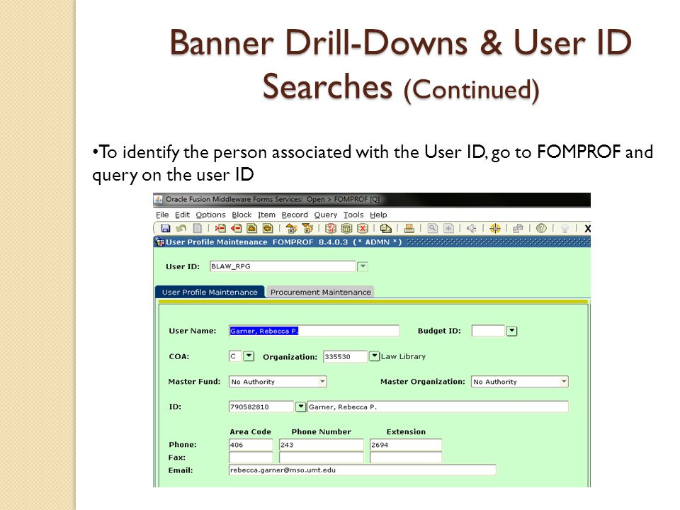 Banner Drill-Downs & User ID Searches (Continued) To identify the person associated with the User ID, go to FOMPROF and query on the user ID