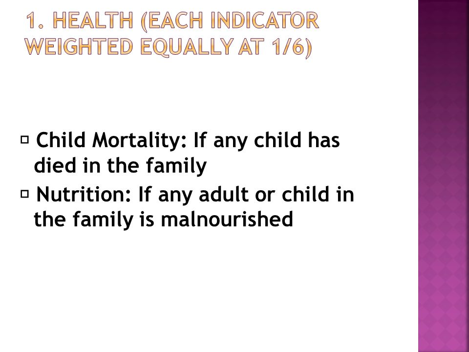  Child Mortality: If any child has died in the family  Nutrition: If any adult or child in the family is malnourished