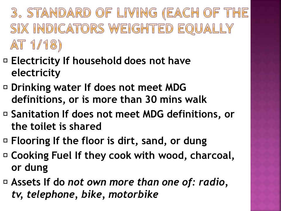  Electricity If household does not have electricity  Drinking water If does not meet MDG definitions, or is more than 30 mins walk  Sanitation If does not meet MDG definitions, or the toilet is shared  Flooring If the floor is dirt, sand, or dung  Cooking Fuel If they cook with wood, charcoal, or dung  Assets If do not own more than one of: radio, tv, telephone, bike, motorbike