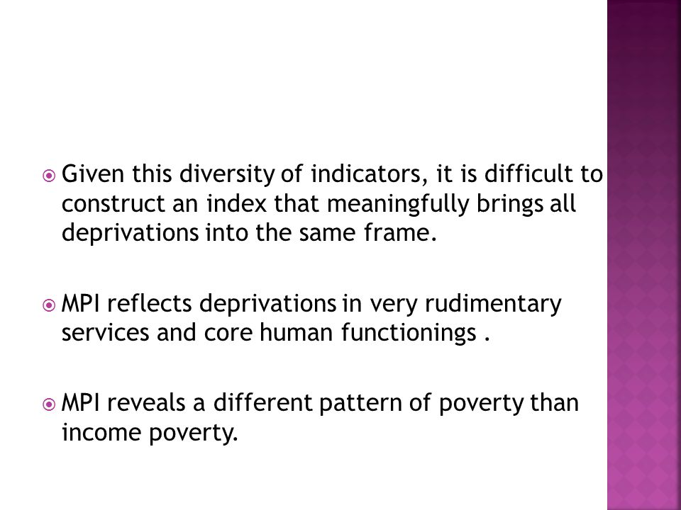  Given this diversity of indicators, it is difficult to construct an index that meaningfully brings all deprivations into the same frame.
