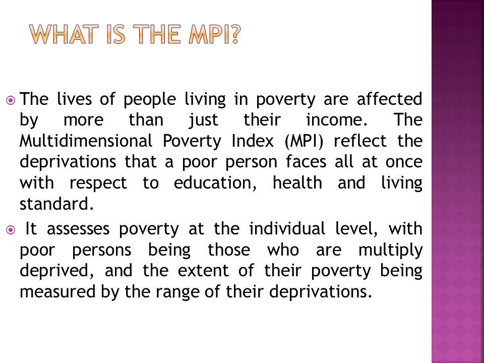  The MPI can be used to create a vivid picture of people living in poverty, both across countries, regions and the world and within countries by ethnic group, urban/rural location, or other key household characteristics.