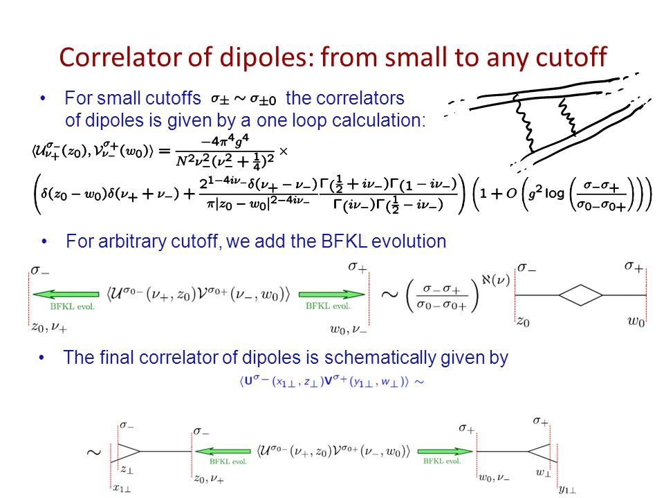 Correlator of dipoles: from small to any cutoff For small cutoffs the correlators of dipoles is given by a one loop calculation: For arbitrary cutoff, we add the BFKL evolution The final correlator of dipoles is schematically given by