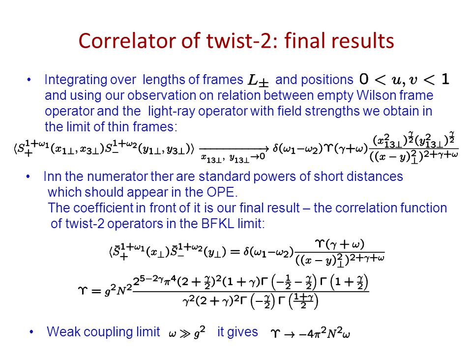 Correlator of twist-2: final results Integrating over lengths of frames and positions and using our observation on relation between empty Wilson frame operator and the light-ray operator with field strengths we obtain in the limit of thin frames: Inn the numerator ther are standard powers of short distances which should appear in the OPE.