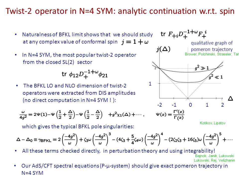 Basic functions of spectral parameter and their analyticity: Exact spectral P-µ-system (here for twist-2) The satisfy the exact P-µ-system of Riemann-Hilbert equations (quasi- -periodicity) Ready for study numerically and analytically in various approzimations, W.C., S.C., BFKL But today I will explain direct computation of 2-point correlators in BFKL limit Asymptotics directly related to dimension and spin: tilde means monodromy around branchpoint Obtained from the AdS/CFT Y-system for exact anomalous dimensions of planar SYM Gromov, V.K., Leurent, Volin Gromov, V.K., Vieira Cavaglia, Fioravanti, Mattelliano, Tateo