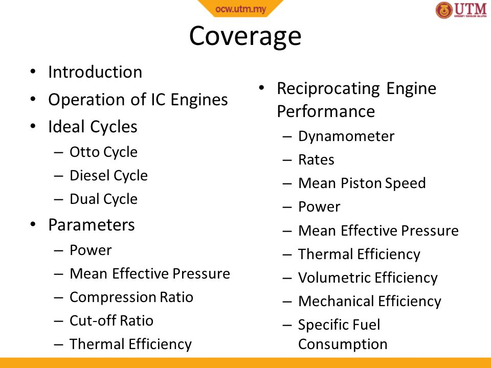 Coverage Introduction Operation of IC Engines Ideal Cycles – Otto Cycle – Diesel Cycle – Dual Cycle Parameters – Power – Mean Effective Pressure – Com