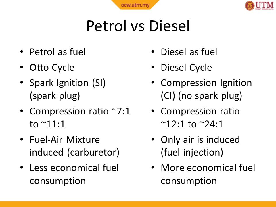 Petrol vs Diesel Petrol as fuel Otto Cycle Spark Ignition (SI) (spark plug) Compression ratio ~7:1 to ~11:1 Fuel-Air Mixture induced (carburetor) Less