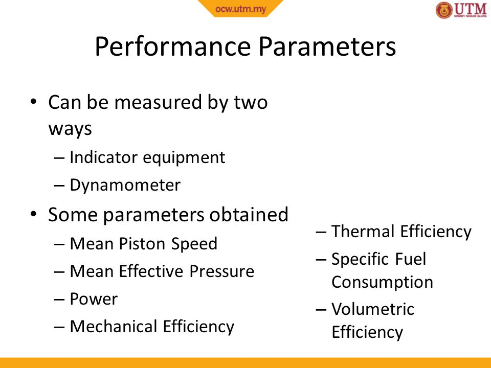 Performance Parameters Can be measured by two ways – Indicator equipment – Dynamometer Some parameters obtained – Mean Piston Speed – Mean Effective P