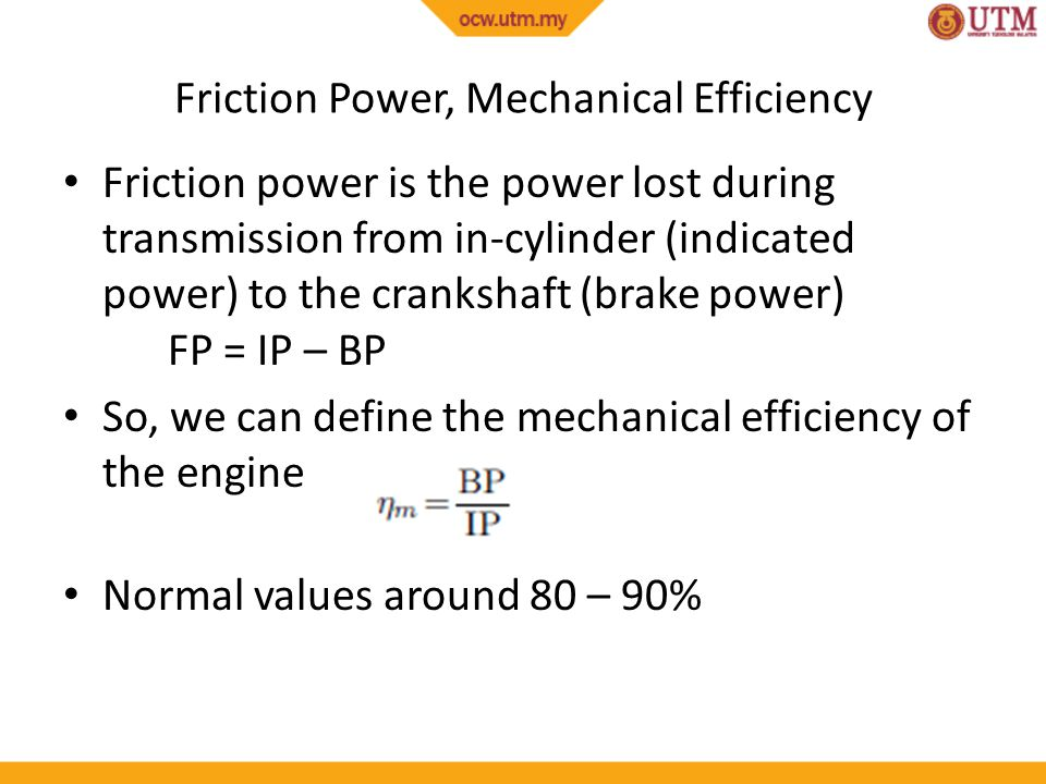 Friction Power, Mechanical Efficiency Friction power is the power lost during transmission from in-cylinder (indicated power) to the crankshaft (brake
