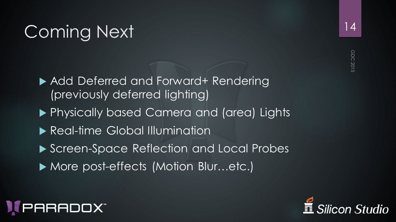 Coming Next  Add Deferred and Forward+ Rendering (previously deferred lighting)  Physically based Camera and (area) Lights  Real-time Global Illumination  Screen-Space Reflection and Local Probes  More post-effects (Motion Blur…etc.) GDC 2015 14