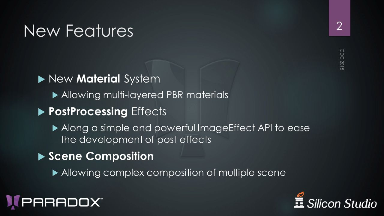 New Features  New Material System  Allowing multi-layered PBR materials  PostProcessing Effects  Along a simple and powerful ImageEffect API to ease the development of post effects  Scene Composition  Allowing complex composition of multiple scene GDC 2015 2