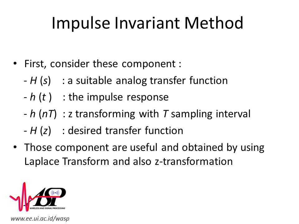 www.ee.ui.ac.id/wasp Impulse Invariant Method First, consider these component : - H (s) : a suitable analog transfer function - h (t ) : the impulse r
