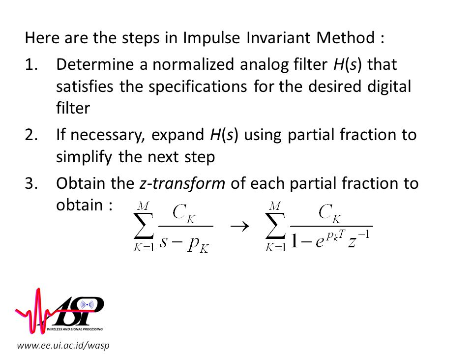 www.ee.ui.ac.id/wasp Here are the steps in Impulse Invariant Method : 1.Determine a normalized analog filter H(s) that satisfies the specifications fo