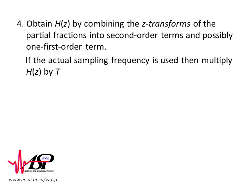 www.ee.ui.ac.id/wasp 4. Obtain H(z) by combining the z-transforms of the partial fractions into second-order terms and possibly one-first-order term.