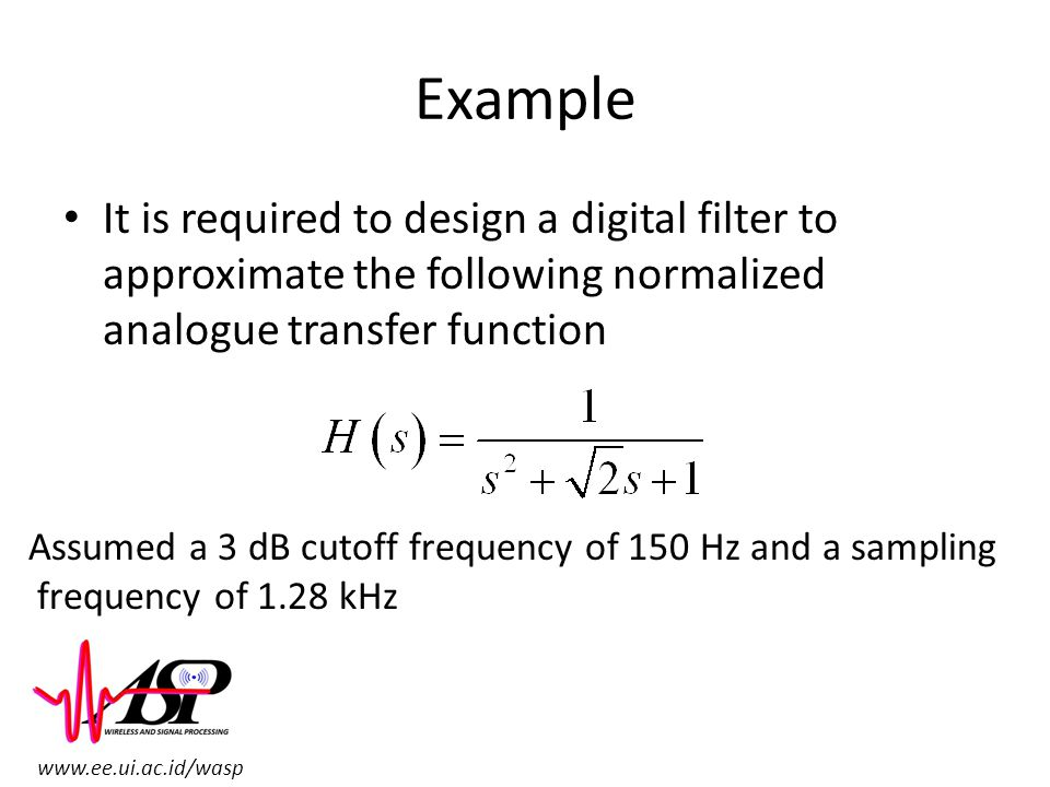 www.ee.ui.ac.id/wasp Example It is required to design a digital filter to approximate the following normalized analogue transfer function Assumed a 3