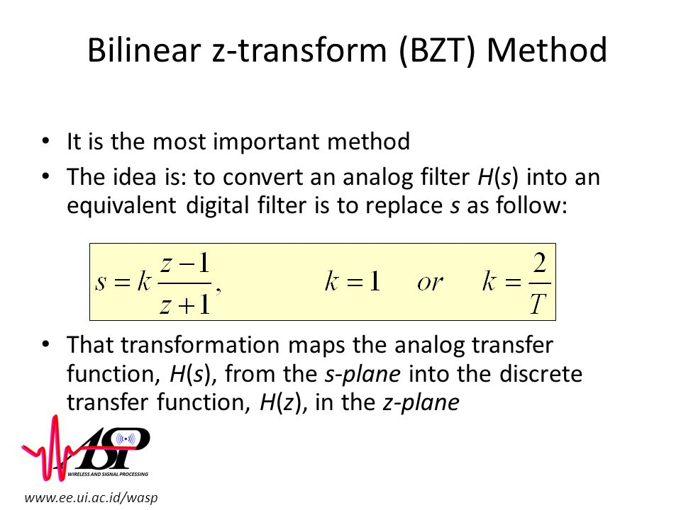 www.ee.ui.ac.id/wasp Bilinear z-transform (BZT) Method It is the most important method The idea is: to convert an analog filter H(s) into an equivalen