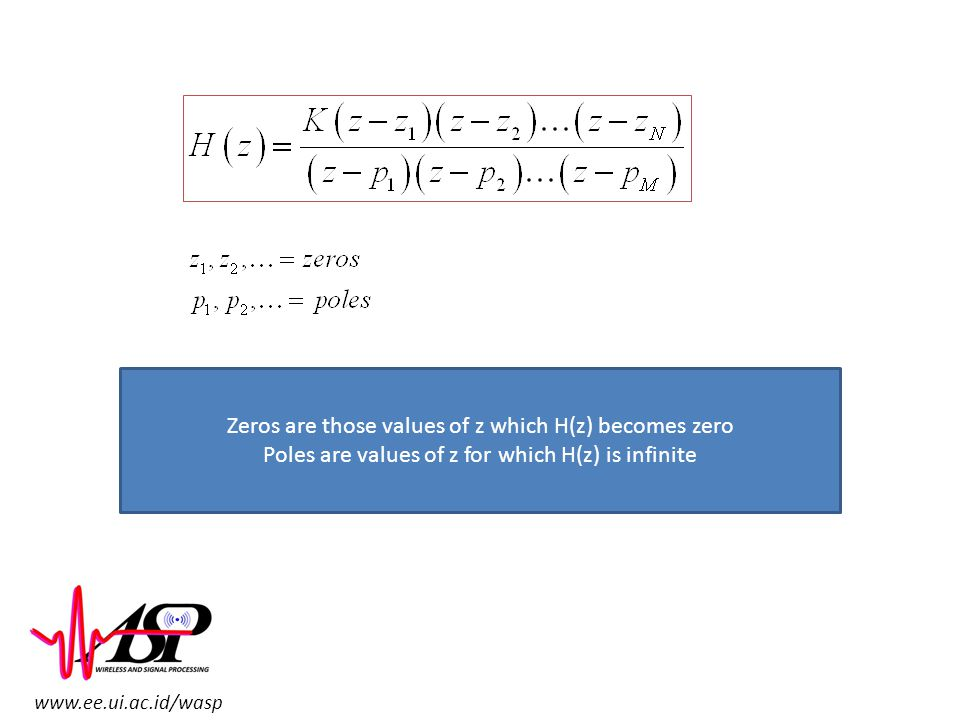 www.ee.ui.ac.id/wasp Zeros are those values of z which H(z) becomes zero Poles are values of z for which H(z) is infinite