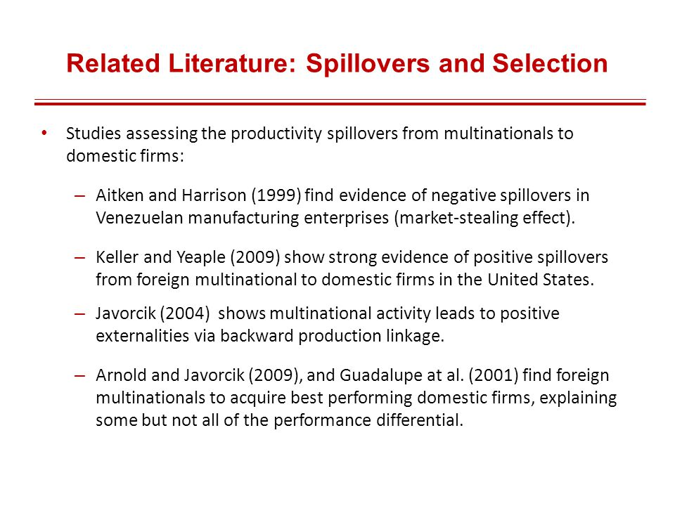 Related Literature: Spillovers and Selection Studies assessing the productivity spillovers from multinationals to domestic firms: – Aitken and Harrison (1999) find evidence of negative spillovers in Venezuelan manufacturing enterprises (market-stealing effect).