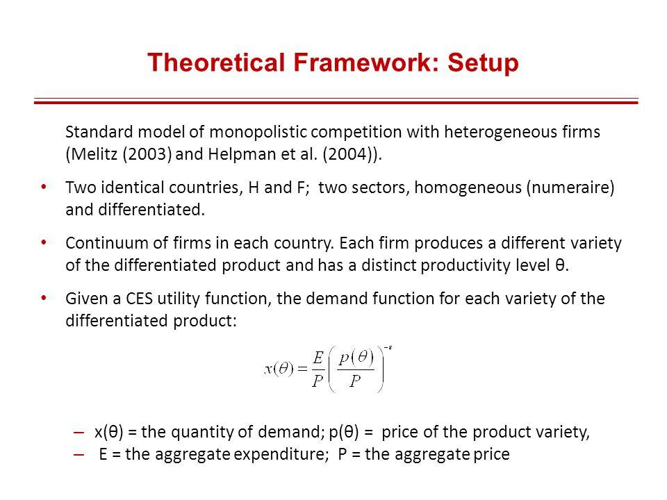 Theoretical Framework: Setup Standard model of monopolistic competition with heterogeneous firms (Melitz (2003) and Helpman et al.