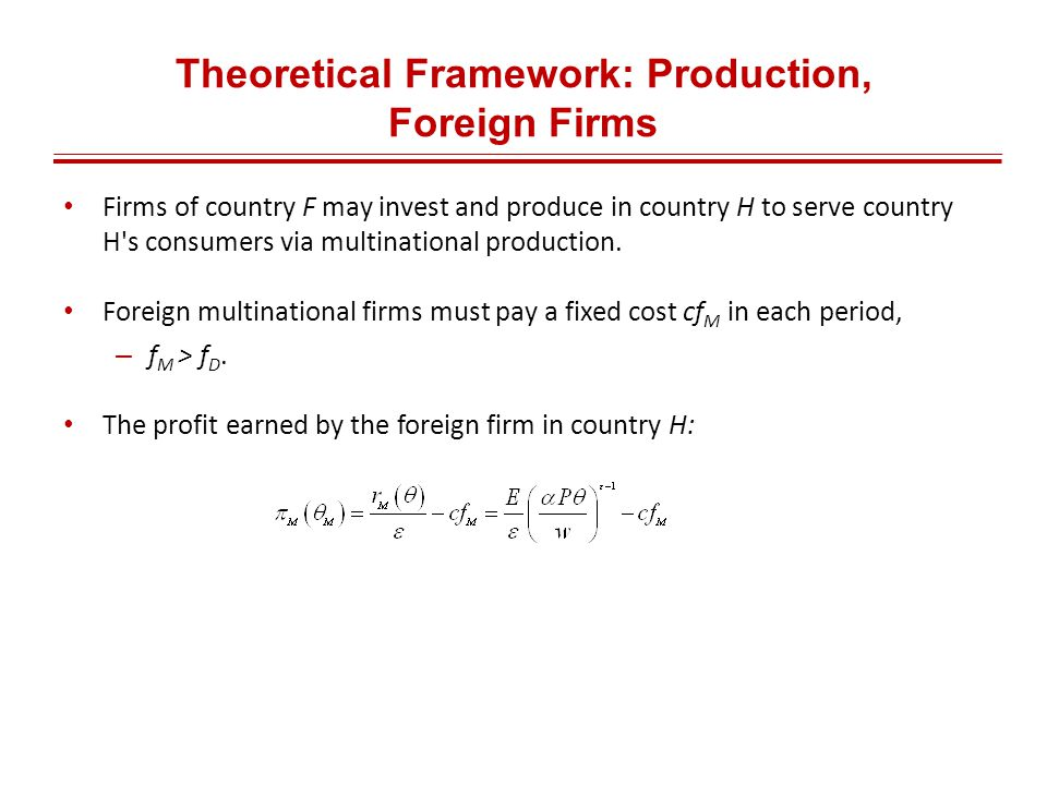 Theoretical Framework: Production, Foreign Firms Firms of country F may invest and produce in country H to serve country H s consumers via multinational production.