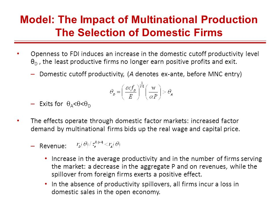 Model: The Impact of Multinational Production The Selection of Domestic Firms Openness to FDI induces an increase in the domestic cutoff productivity level θ D, the least productive firms no longer earn positive profits and exit.