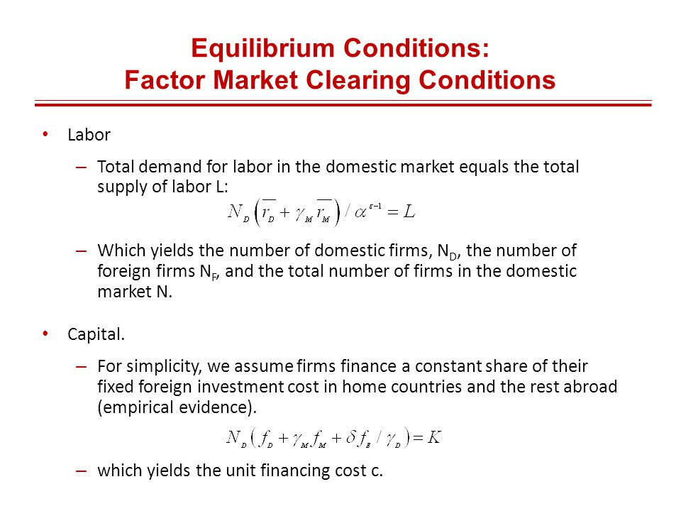 Equilibrium Conditions: Factor Market Clearing Conditions Labor – Total demand for labor in the domestic market equals the total supply of labor L: – Which yields the number of domestic firms, N D, the number of foreign firms N F, and the total number of firms in the domestic market N.