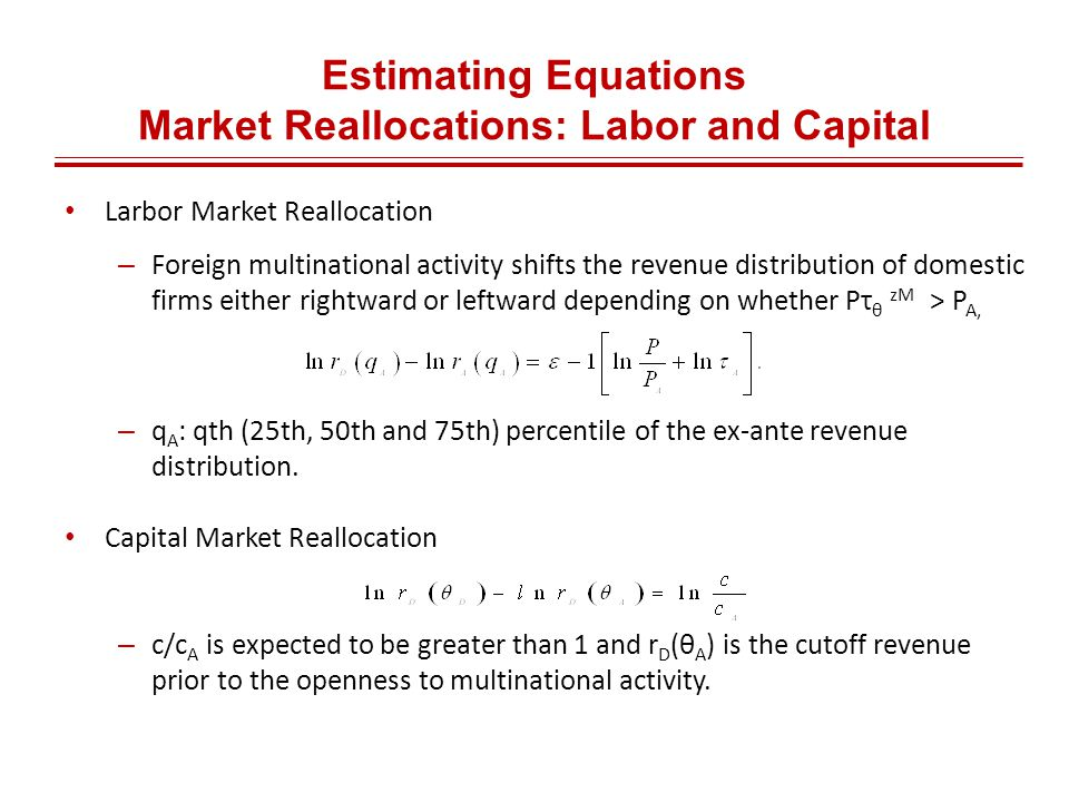 Estimating Equations Market Reallocations: Labor and Capital Larbor Market Reallocation – Foreign multinational activity shifts the revenue distribution of domestic firms either rightward or leftward depending on whether Pτ θ zM > P A, – q A : qth (25th, 50th and 75th) percentile of the ex-ante revenue distribution.