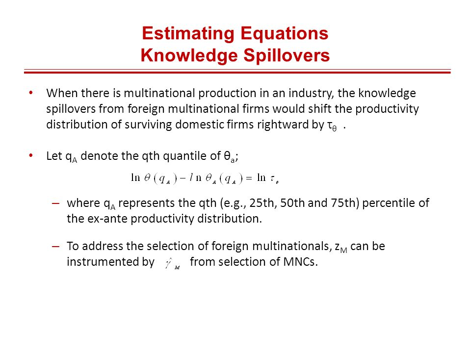 Estimating Equations Knowledge Spillovers When there is multinational production in an industry, the knowledge spillovers from foreign multinational firms would shift the productivity distribution of surviving domestic firms rightward by τ θ.