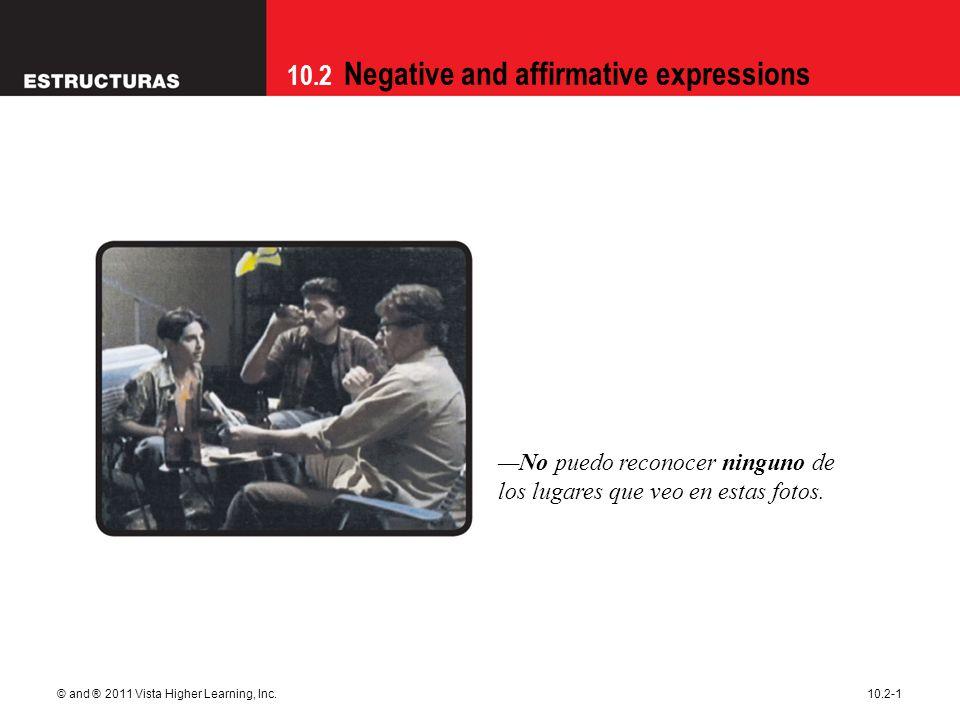 10.2 Negative and affirmative expressions © and ® 2011 Vista Higher Learning, Inc.10.2-1 —No puedo reconocer ninguno de los lugares que veo en estas f