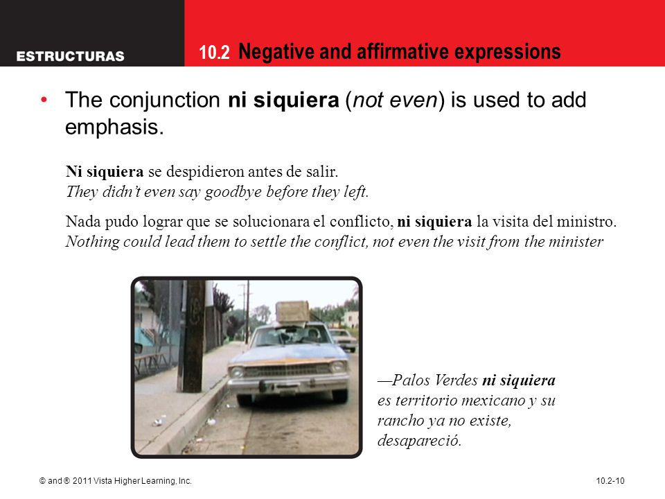 10.2 Negative and affirmative expressions © and ® 2011 Vista Higher Learning, Inc.10.2-10 The conjunction ni siquiera (not even) is used to add emphas