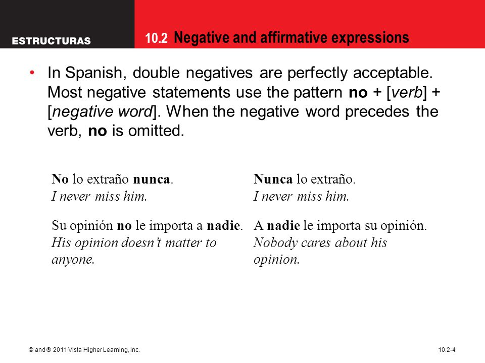 10.2 Negative and affirmative expressions © and ® 2011 Vista Higher Learning, Inc.10.2-4 In Spanish, double negatives are perfectly acceptable.