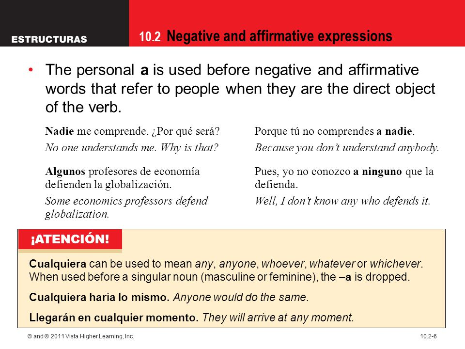 10.2 Negative and affirmative expressions © and ® 2011 Vista Higher Learning, Inc.10.2-6 The personal a is used before negative and affirmative words that refer to people when they are the direct object of the verb.
