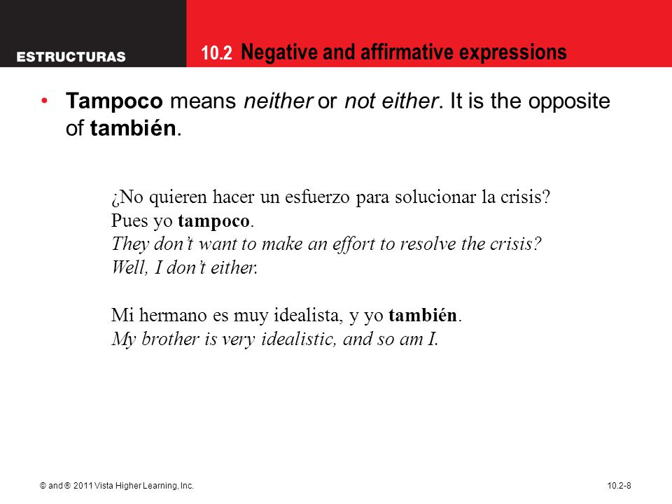 10.2 Negative and affirmative expressions © and ® 2011 Vista Higher Learning, Inc.10.2-8 Tampoco means neither or not either. It is the opposite of ta