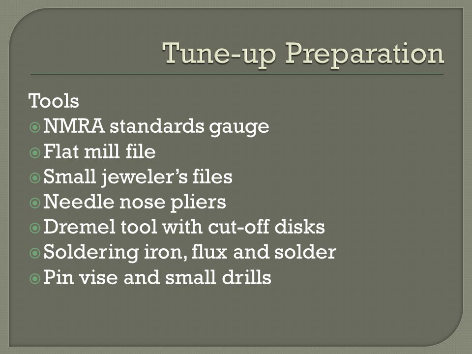 Tools  NMRA standards gauge  Flat mill file  Small jeweler's files  Needle nose pliers  Dremel tool with cut-off disks  Soldering iron, flux and solder  Pin vise and small drills