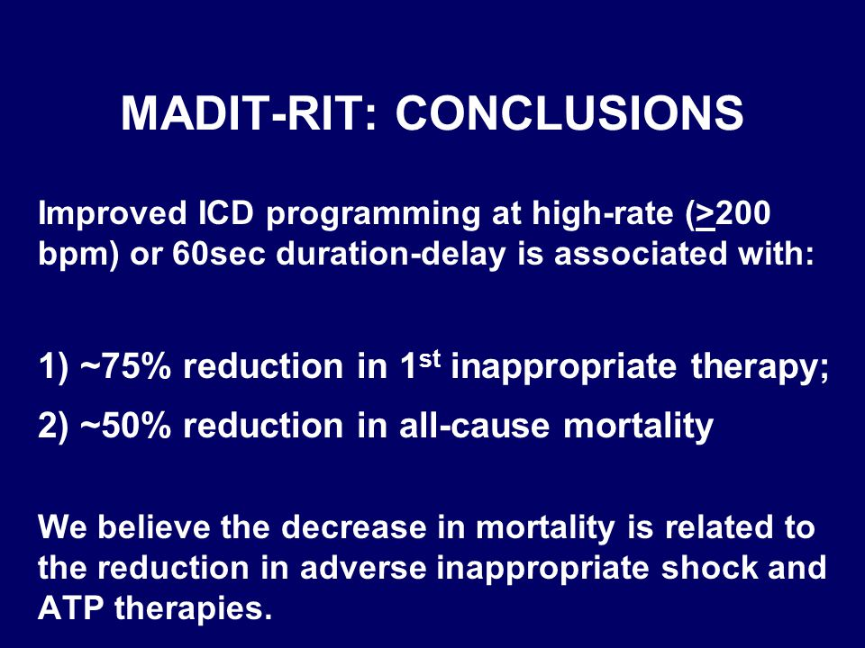 MADIT-RIT: CONCLUSIONS Improved ICD programming at high-rate (>200 bpm) or 60sec duration-delay is associated with: 1) ~75% reduction in 1 st inappropriate therapy; 2) ~50% reduction in all-cause mortality We believe the decrease in mortality is related to the reduction in adverse inappropriate shock and ATP therapies.