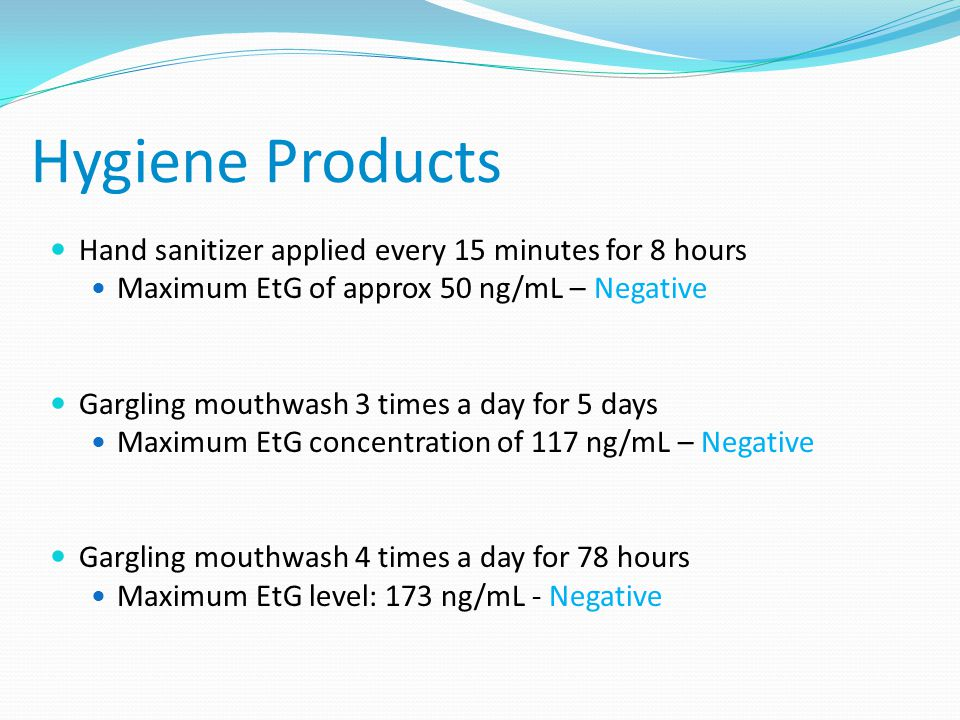 Hygiene Products Hand sanitizer applied every 15 minutes for 8 hours Maximum EtG of approx 50 ng/mL – Negative Gargling mouthwash 3 times a day for 5 days Maximum EtG concentration of 117 ng/mL – Negative Gargling mouthwash 4 times a day for 78 hours Maximum EtG level: 173 ng/mL - Negative