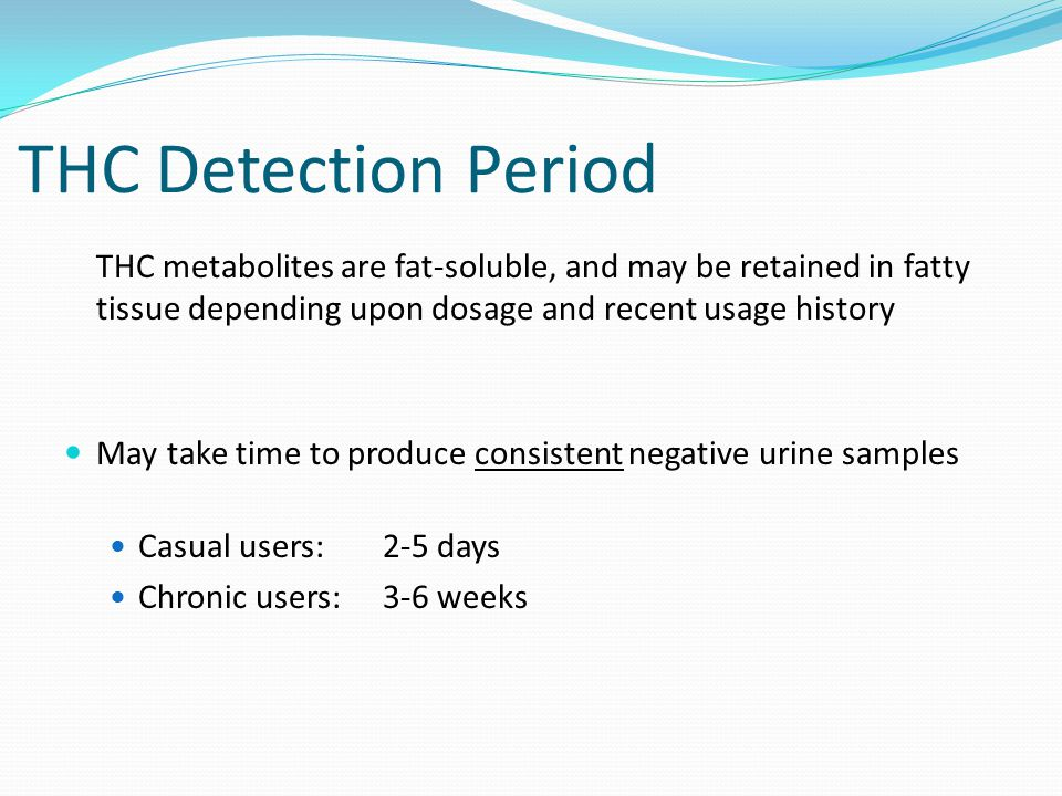 THC Detection Period THC metabolites are fat-soluble, and may be retained in fatty tissue depending upon dosage and recent usage history May take time to produce consistent negative urine samples Casual users: 2-5 days Chronic users:3-6 weeks