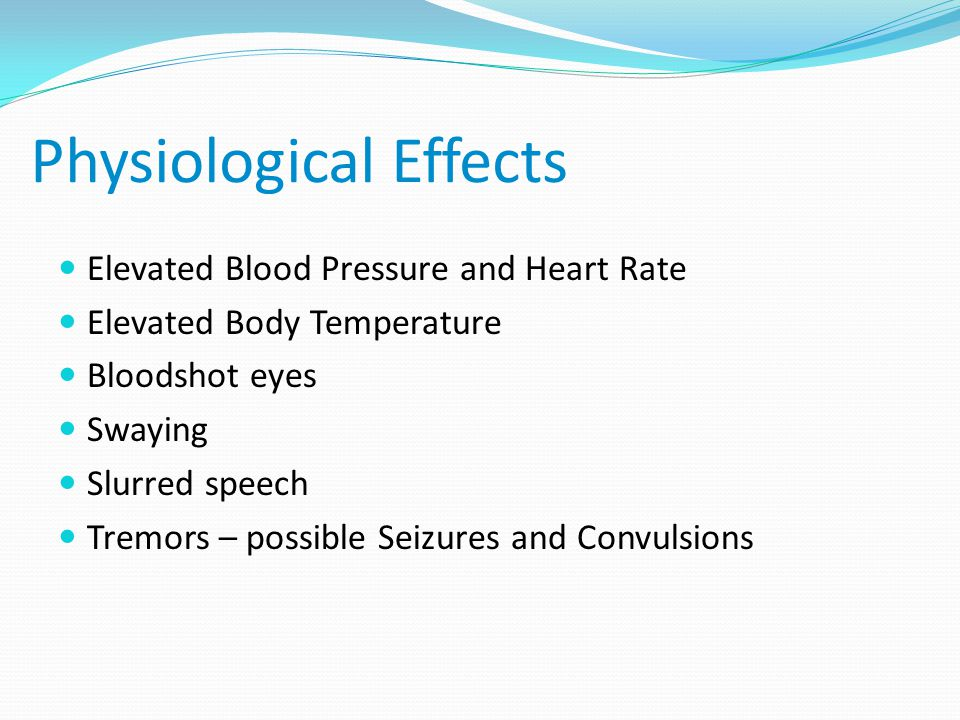 Physiological Effects Elevated Blood Pressure and Heart Rate Elevated Body Temperature Bloodshot eyes Swaying Slurred speech Tremors – possible Seizures and Convulsions