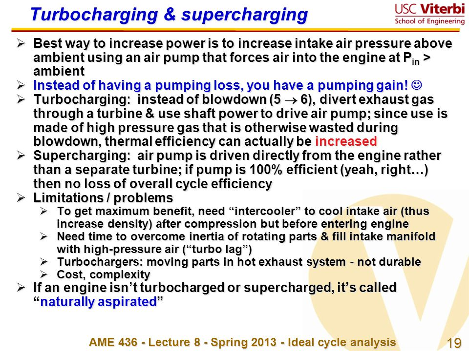 19 AME 436 - Lecture 8 - Spring 2013 - Ideal cycle analysis Turbocharging & supercharging  Best way to increase power is to increase intake air press