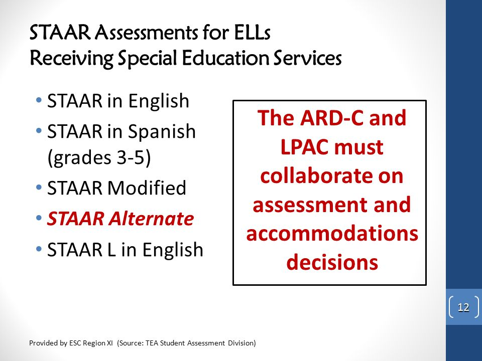 STAAR Assessments for ELLs Receiving Special Education Services STAAR in English STAAR in Spanish (grades 3-5) STAAR Modified STAAR Alternate STAAR L