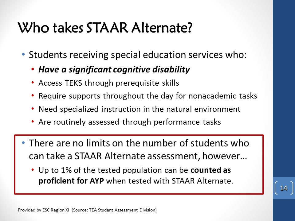 Who takes STAAR Alternate? Students receiving special education services who: Have a significant cognitive disability Access TEKS through prerequisite