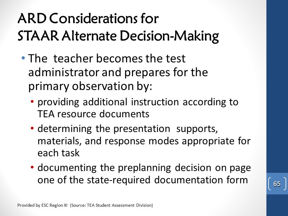 ARD Considerations for STAAR Alternate Decision-Making The teacher becomes the test administrator and prepares for the primary observation by: providi