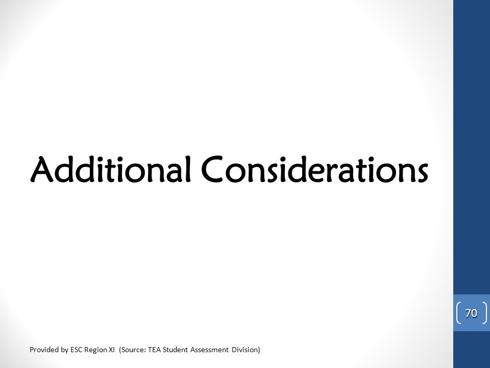 Additional Considerations Provided by ESC Region XI (Source: TEA Student Assessment Division) 70