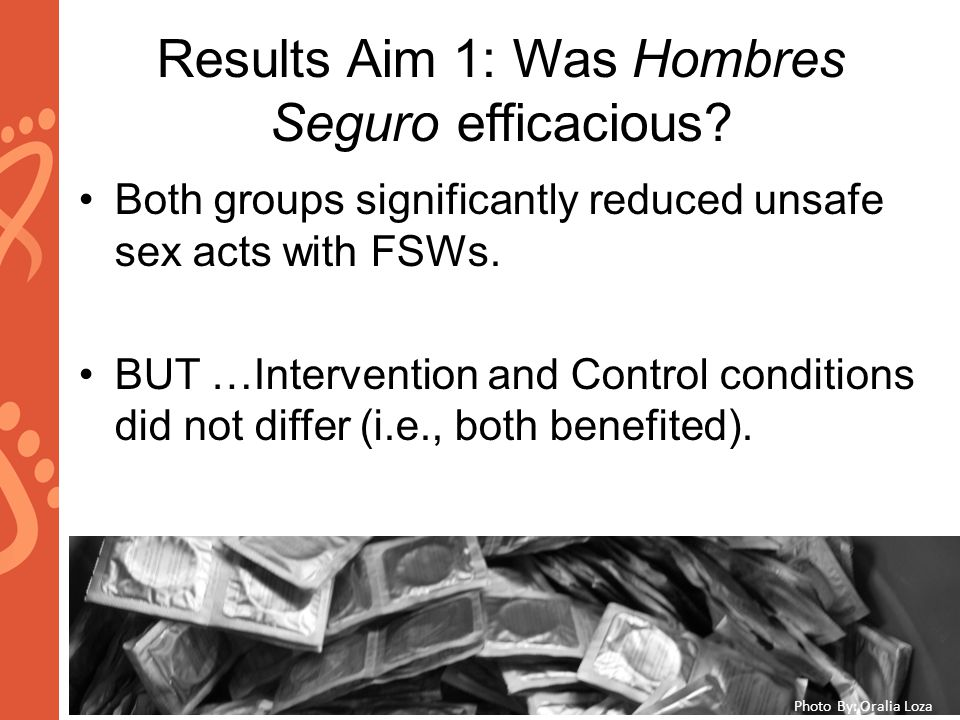 www.aids2014.org Results Aim 1: Was Hombres Seguro efficacious? Both groups significantly reduced unsafe sex acts with FSWs. BUT …Intervention and Con