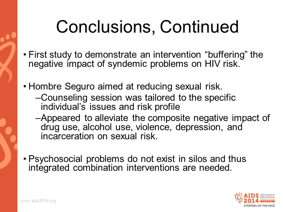 www.aids2014.org Conclusions, Continued First study to demonstrate an intervention buffering the negative impact of syndemic problems on HIV risk.