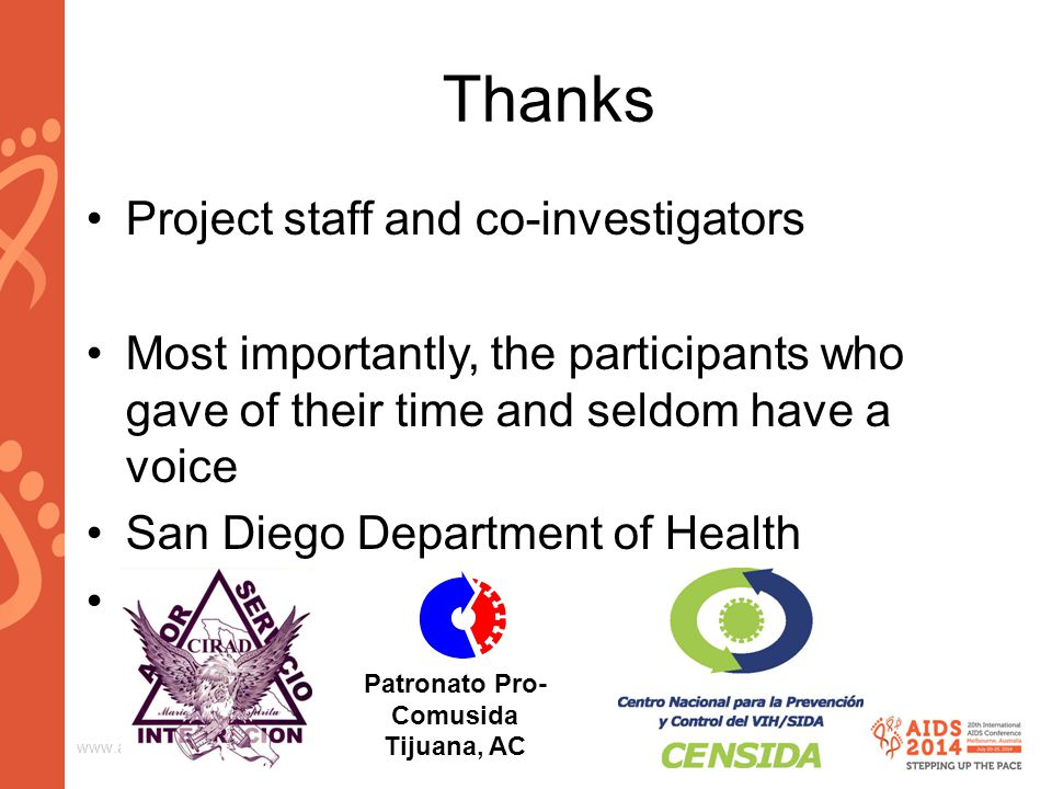 www.aids2014.org Thanks Project staff and co-investigators Most importantly, the participants who gave of their time and seldom have a voice San Diego Department of Health Others Patronato Pro- Comusida Tijuana, AC