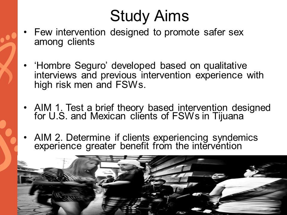 www.aids2014.org Study Aims Few intervention designed to promote safer sex among clients 'Hombre Seguro' developed based on qualitative interviews and previous intervention experience with high risk men and FSWs.