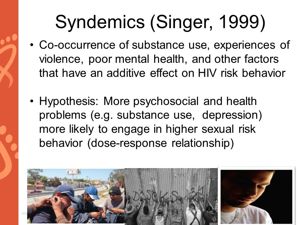 www.aids2014.org Syndemics (Singer, 1999) Co-occurrence of substance use, experiences of violence, poor mental health, and other factors that have an additive effect on HIV risk behavior Hypothesis: More psychosocial and health problems (e.g.